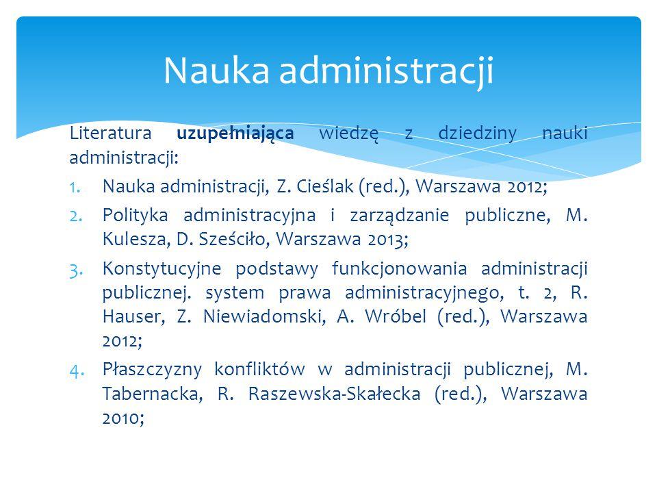 Nauka administracji Literatura uzupełniająca wiedzę z dziedziny nauki administracji: Nauka administracji, Z. Cieślak (red.), Warszawa 2012;