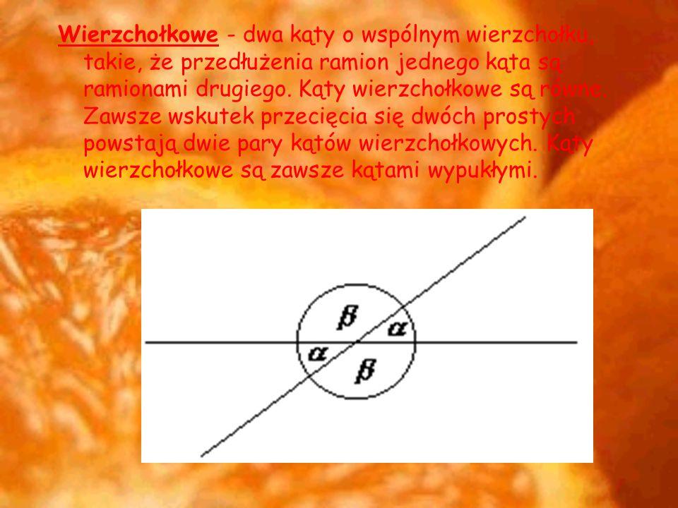 Wierzchołkowe - dwa kąty o wspólnym wierzchołku, takie, że przedłużenia ramion jednego kąta są ramionami drugiego.
