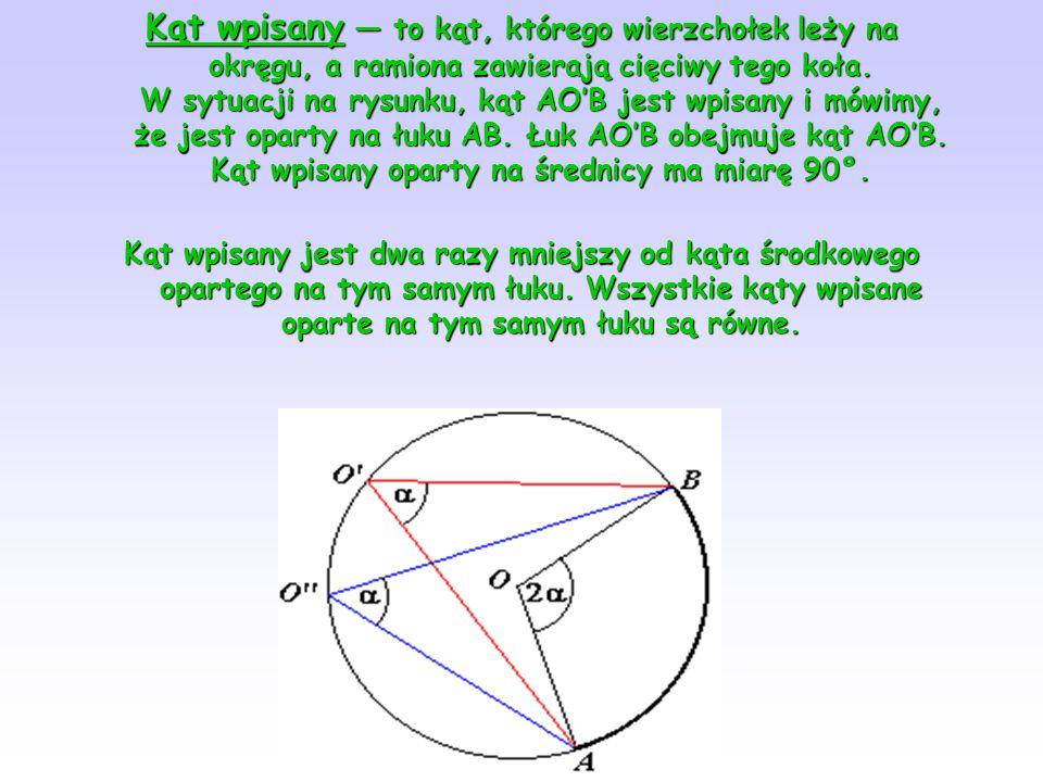 Kąt wpisany — to kąt, którego wierzchołek leży na okręgu, a ramiona zawierają cięciwy tego koła. W sytuacji na rysunku, kąt AO′B jest wpisany i mówimy, że jest oparty na łuku AB. Łuk AO′B obejmuje kąt AO′B. Kąt wpisany oparty na średnicy ma miarę 90°.
