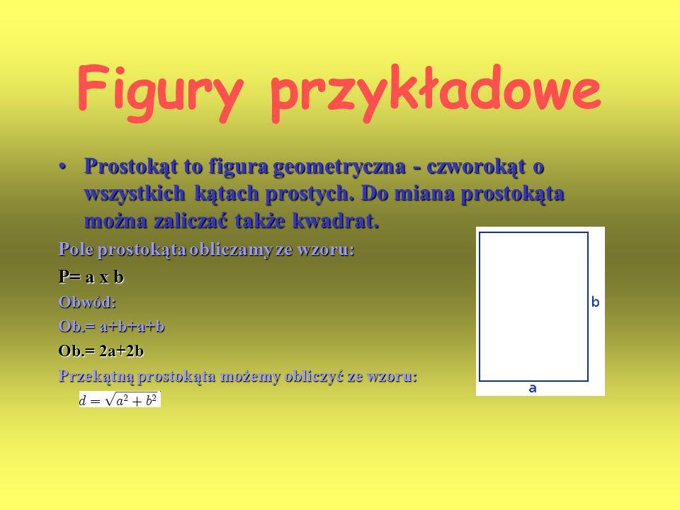 Figury przykładowe Prostokąt to figura geometryczna - czworokąt o wszystkich kątach prostych. Do miana prostokąta można zaliczać także kwadrat.