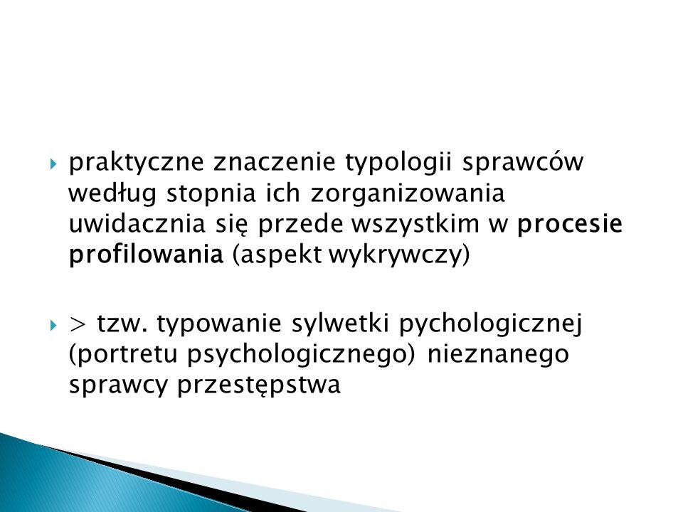 praktyczne znaczenie typologii sprawców według stopnia ich zorganizowania uwidacznia się przede wszystkim w procesie profilowania (aspekt wykrywczy)
