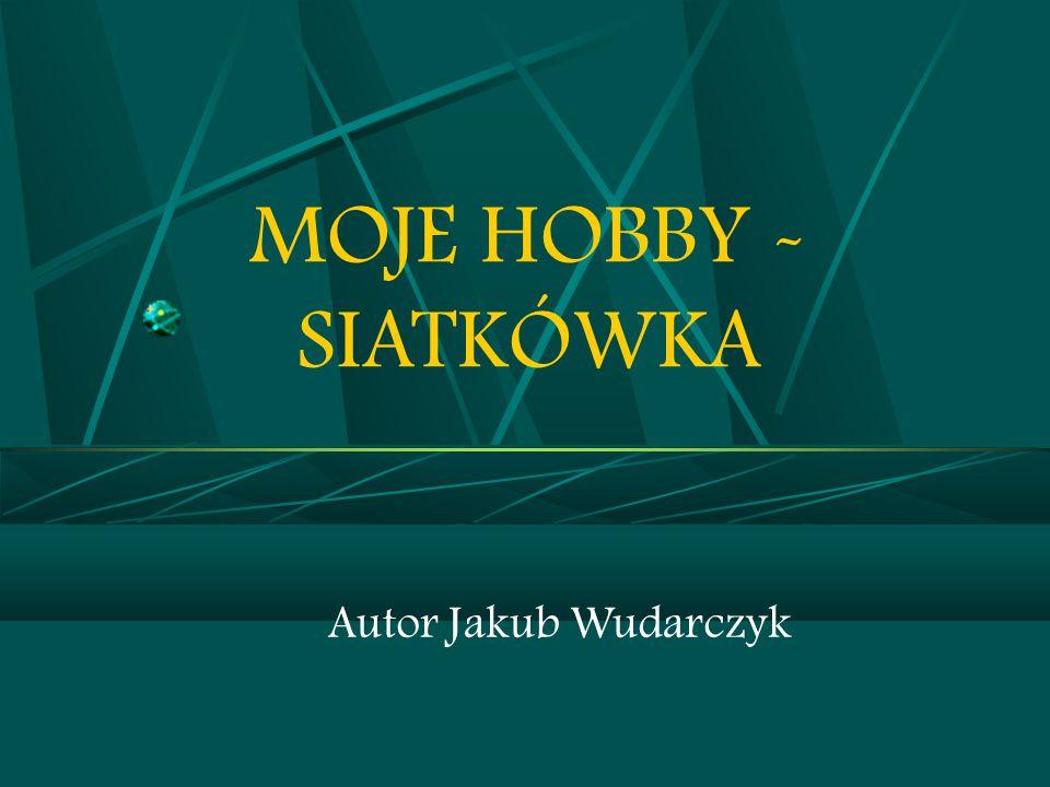 MOJE HOBBY - SIATKÓWKA Autor Jakub Wudarczyk 1