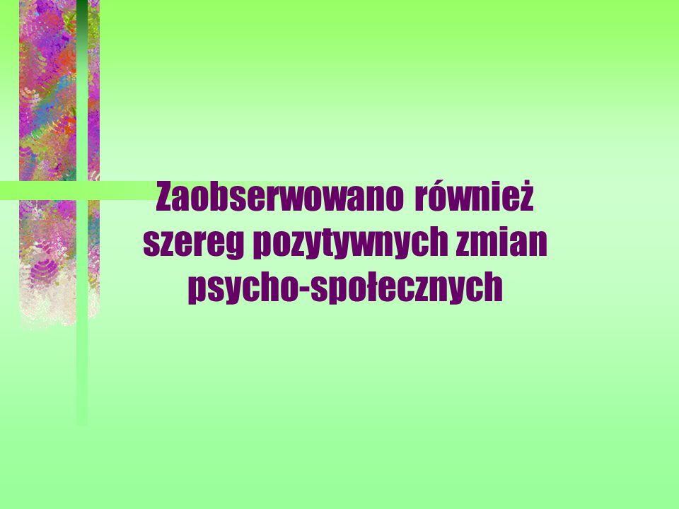 Zaobserwowano również szereg pozytywnych zmian psycho-społecznych