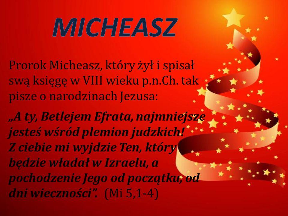 MICHEASZ Prorok Micheasz, który żył i spisał swą księgę w VIII wieku p.n.Ch. tak pisze o narodzinach Jezusa: