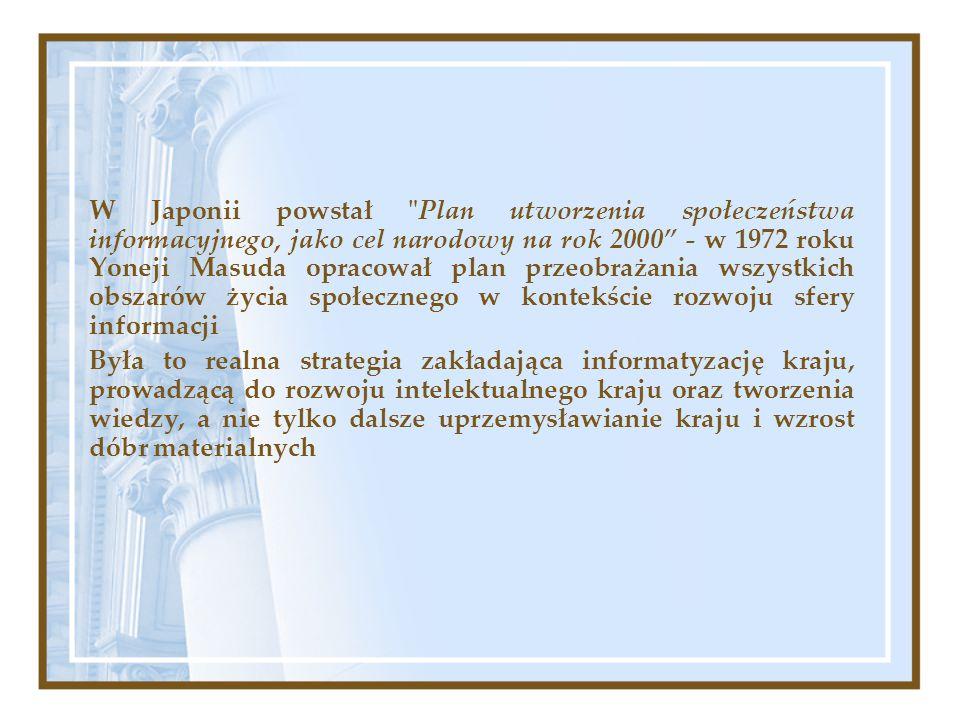 W Japonii powstał Plan utworzenia społeczeństwa informacyjnego, jako cel narodowy na rok 2000 - w 1972 roku Yoneji Masuda opracował plan przeobrażania wszystkich obszarów życia społecznego w kontekście rozwoju sfery informacji Była to realna strategia zakładająca informatyzację kraju, prowadzącą do rozwoju intelektualnego kraju oraz tworzenia wiedzy, a nie tylko dalsze uprzemysławianie kraju i wzrost dóbr materialnych