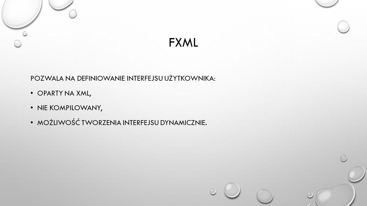fxml pozwala na definiowanie interfejsu użytkownika: oparty na XML,