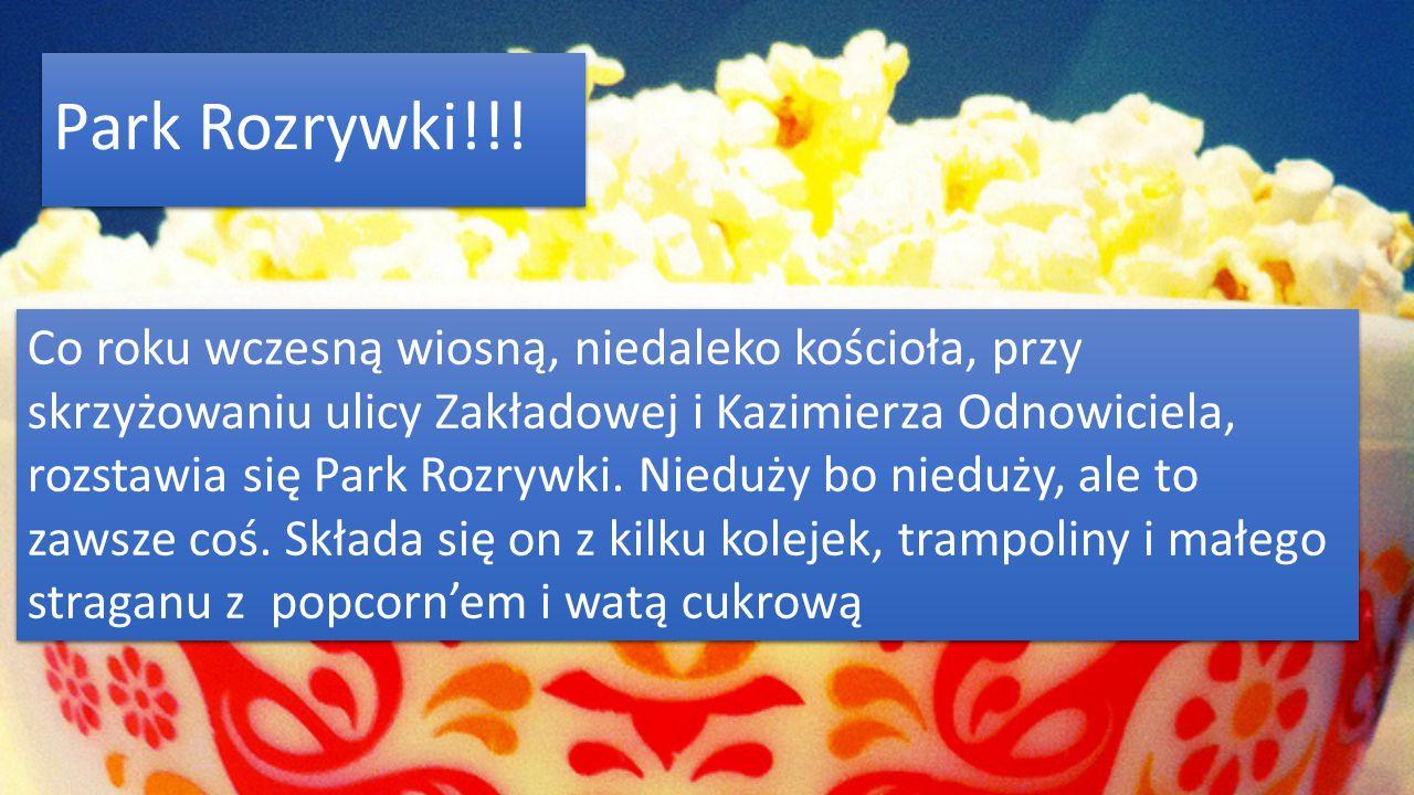 Park Rozrywki!!! Co roku wczesną wiosną, niedaleko kościoła, przy skrzyżowaniu ulicy Zakładowej i Kazimierza Odnowiciela,