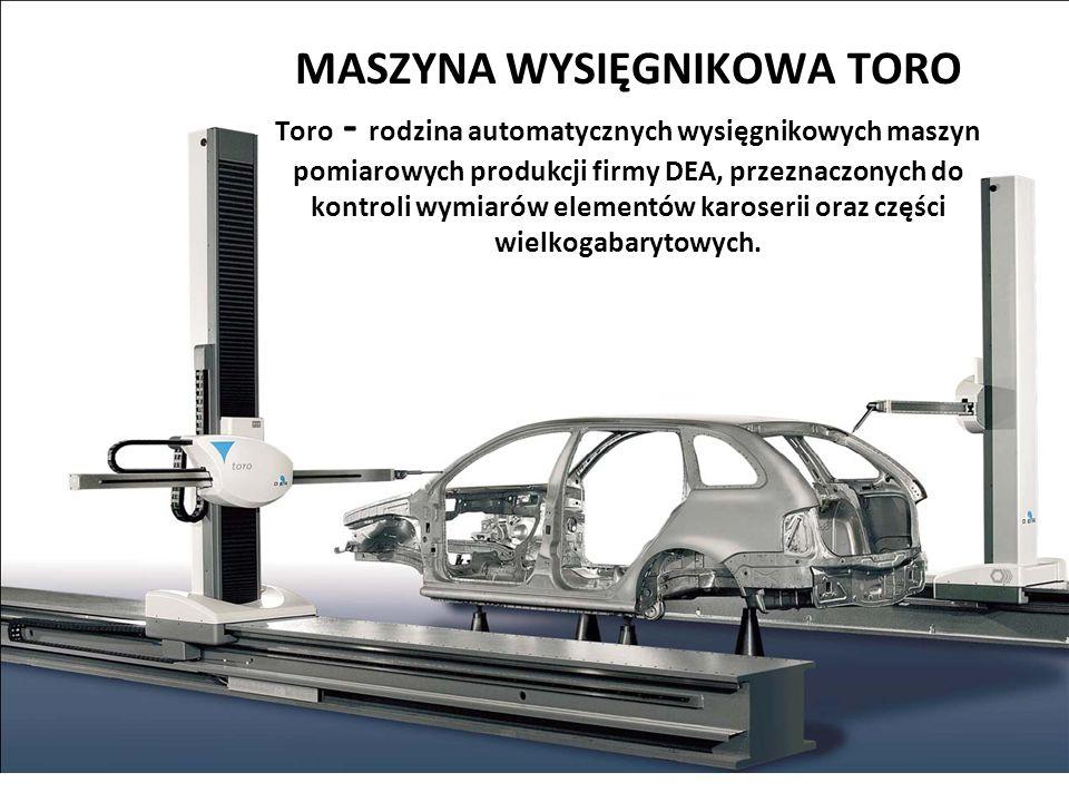 MASZYNA WYSIĘGNIKOWA TORO Toro - rodzina automatycznych wysięgnikowych maszyn pomiarowych produkcji firmy DEA, przeznaczonych do kontroli wymiarów elementów karoserii oraz części wielkogabarytowych.