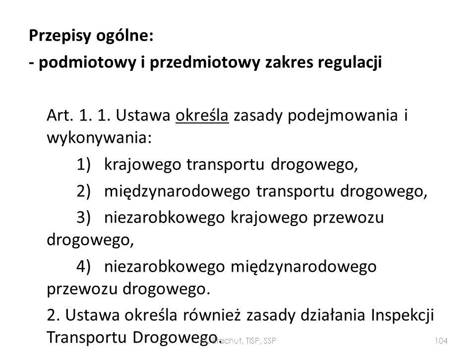 Przepisy ogólne: - podmiotowy i przedmiotowy zakres regulacji Art. 1. 1. Ustawa określa zasady podejmowania i wykonywania: 1) krajowego transportu drogowego, 2) międzynarodowego transportu drogowego, 3) niezarobkowego krajowego przewozu drogowego, 4) niezarobkowego międzynarodowego przewozu drogowego. 2. Ustawa określa również zasady działania Inspekcji Transportu Drogowego.