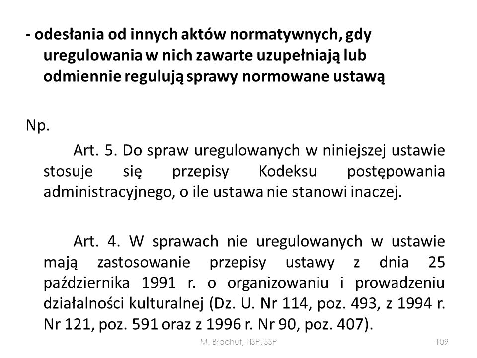 - odesłania od innych aktów normatywnych, gdy uregulowania w nich zawarte uzupełniają lub odmiennie regulują sprawy normowane ustawą Np. Art. 5. Do spraw uregulowanych w niniejszej ustawie stosuje się przepisy Kodeksu postępowania administracyjnego, o ile ustawa nie stanowi inaczej. Art. 4. W sprawach nie uregulowanych w ustawie mają zastosowanie przepisy ustawy z dnia 25 października 1991 r. o organizowaniu i prowadzeniu działalności kulturalnej (Dz. U. Nr 114, poz. 493, z 1994 r. Nr 121, poz. 591 oraz z 1996 r. Nr 90, poz. 407).