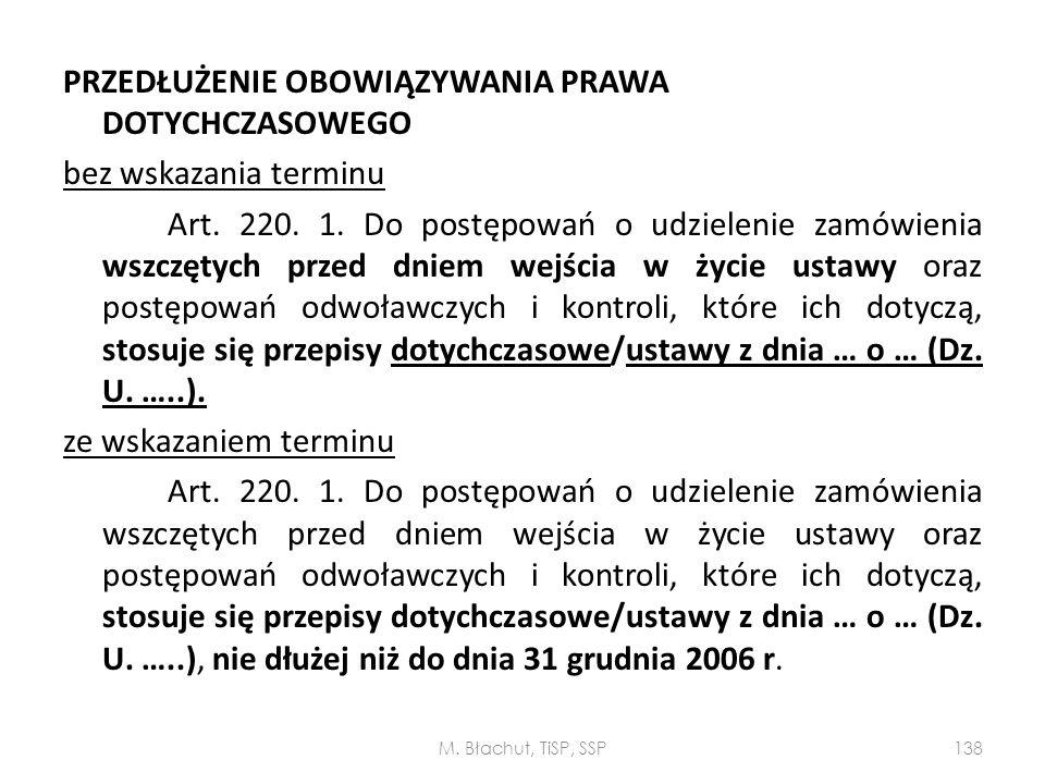PRZEDŁUŻENIE OBOWIĄZYWANIA PRAWA DOTYCHCZASOWEGO bez wskazania terminu Art. 220. 1. Do postępowań o udzielenie zamówienia wszczętych przed dniem wejścia w życie ustawy oraz postępowań odwoławczych i kontroli, które ich dotyczą, stosuje się przepisy dotychczasowe/ustawy z dnia … o … (Dz. U. …..). ze wskazaniem terminu Art. 220. 1. Do postępowań o udzielenie zamówienia wszczętych przed dniem wejścia w życie ustawy oraz postępowań odwoławczych i kontroli, które ich dotyczą, stosuje się przepisy dotychczasowe/ustawy z dnia … o … (Dz. U. …..), nie dłużej niż do dnia 31 grudnia 2006 r.