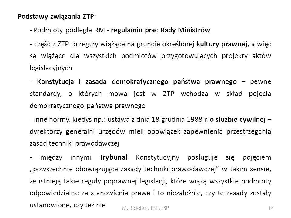 """Podstawy związania ZTP: - Podmioty podległe RM - regulamin prac Rady Ministrów - część z ZTP to reguły wiążące na gruncie określonej kultury prawnej, a więc są wiążące dla wszystkich podmiotów przygotowujących projekty aktów legislacyjnych - Konstytucja i zasada demokratycznego państwa prawnego – pewne standardy, o których mowa jest w ZTP wchodzą w skład pojęcia demokratycznego państwa prawnego - inne normy, kiedyś np.: ustawa z dnia 18 grudnia 1988 r. o służbie cywilnej – dyrektorzy generalni urzędów mieli obowiązek zapewnienia przestrzegania zasad techniki prawodawczej - między innymi Trybunał Konstytucyjny posługuje się pojęciem """"powszechnie obowiązujące zasady techniki prawodawczej w takim sensie, że istnieją takie reguły poprawnej legislacji, które wiążą wszystkie podmioty odpowiedzialne za stanowienia prawa i to niezależnie, czy te zasady zostały ustanowione, czy też nie"""