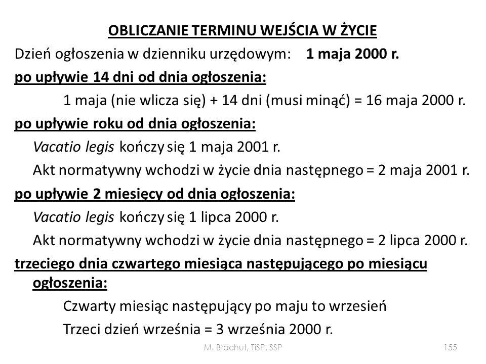 OBLICZANIE TERMINU WEJŚCIA W ŻYCIE Dzień ogłoszenia w dzienniku urzędowym: 1 maja 2000 r. po upływie 14 dni od dnia ogłoszenia: 1 maja (nie wlicza się) + 14 dni (musi minąć) = 16 maja 2000 r. po upływie roku od dnia ogłoszenia: Vacatio legis kończy się 1 maja 2001 r. Akt normatywny wchodzi w życie dnia następnego = 2 maja 2001 r. po upływie 2 miesięcy od dnia ogłoszenia: Vacatio legis kończy się 1 lipca 2000 r. Akt normatywny wchodzi w życie dnia następnego = 2 lipca 2000 r. trzeciego dnia czwartego miesiąca następującego po miesiącu ogłoszenia: Czwarty miesiąc następujący po maju to wrzesień Trzeci dzień września = 3 września 2000 r.