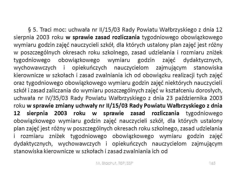 § 5. Traci moc: uchwała nr II/15/03 Rady Powiatu Wałbrzyskiego z dnia 12 sierpnia 2003 roku w sprawie zasad rozliczania tygodniowego obowiązkowego wymiaru godzin zajęć nauczycieli szkół, dla których ustalony plan zajęć jest różny w poszczególnych okresach roku szkolnego, zasad udzielania i rozmiaru zniżek tygodniowego obowiązkowego wymiaru godzin zajęć dydaktycznych, wychowawczych i opiekuńczych nauczycielom zajmującym stanowiska kierownicze w szkołach i zasad zwalniania ich od obowiązku realizacji tych zajęć oraz tygodniowego obowiązkowego wymiaru godzin zajęć niektórych nauczycieli szkół i zasad zaliczania do wymiaru poszczególnych zajęć w kształceniu dorosłych, uchwała nr IV/35/03 Rady Powiatu Wałbrzyskiego z dnia 23 października 2003 roku w sprawie zmiany uchwały nr II/15/03 Rady Powiatu Wałbrzyskiego z dnia 12 sierpnia 2003 roku w sprawie zasad rozliczania tygodniowego obowiązkowego wymiaru godzin zajęć nauczycieli szkół, dla których ustalony plan zajęć jest różny w poszczególnych okresach roku szkolnego, zasad udzielania i rozmiaru zniżek tygodniowego obowiązkowego wymiaru godzin zajęć dydaktycznych, wychowawczych i opiekuńczych nauczycielom zajmującym stanowiska kierownicze w szkołach i zasad zwalniania ich od