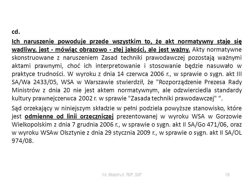 cd. Ich naruszenie powoduje przede wszystkim to, że akt normatywny staje się wadliwy, jest - mówiąc obrazowo - złej jakości, ale jest ważny. Akty normatywne skonstruowane z naruszeniem Zasad techniki prawodawczej pozostają ważnymi aktami prawnymi, choć ich interpretowanie i stosowanie będzie nasuwało w praktyce trudności. W wyroku z dnia 14 czerwca 2006 r., w sprawie o sygn. akt III SA/Wa 2433/05, WSA w Warszawie stwierdził, że Rozporządzenie Prezesa Rady Ministrów z dnia 20 nie jest aktem normatywnym, ale odzwierciedla standardy kultury prawnejczerwca 2002 r. w sprawie Zasada techniki prawodawczej . Sąd orzekający w niniejszym składzie w pełni podziela powyższe stanowisko, które jest odmienne od linii orzeczniczej prezentowanej w wyroku WSA w Gorzowie Wielkopolskim z dnia 7 grudnia 2006 r., w sprawie o sygn. akt II SA/Go 471/06, oraz w wyroku WSAw Olsztynie z dnia 29 stycznia 2009 r., w sprawie o sygn. akt II SA/OL 974/08.