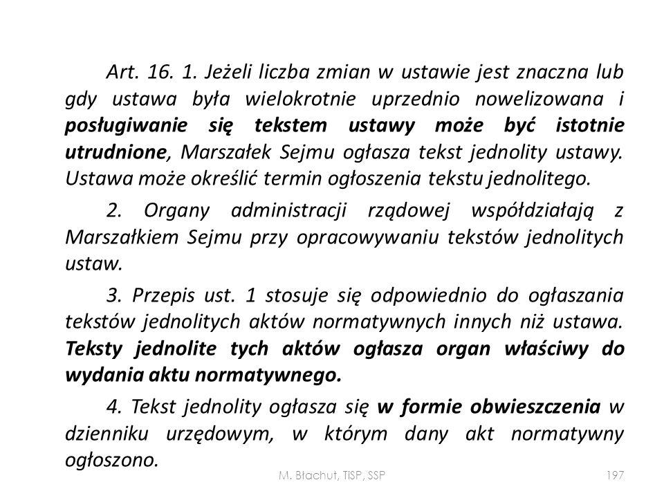 Art. 16. 1. Jeżeli liczba zmian w ustawie jest znaczna lub gdy ustawa była wielokrotnie uprzednio nowelizowana i posługiwanie się tekstem ustawy może być istotnie utrudnione, Marszałek Sejmu ogłasza tekst jednolity ustawy. Ustawa może określić termin ogłoszenia tekstu jednolitego.