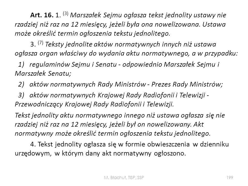 Art. 16. 1. (3) Marszałek Sejmu ogłasza tekst jednolity ustawy nie rzadziej niż raz na 12 miesięcy, jeżeli była ona nowelizowana. Ustawa może określić termin ogłoszenia tekstu jednolitego. 3. (7) Teksty jednolite aktów normatywnych innych niż ustawa ogłasza organ właściwy do wydania aktu normatywnego, a w przypadku: 1) regulaminów Sejmu i Senatu - odpowiednio Marszałek Sejmu i Marszałek Senatu; 2) aktów normatywnych Rady Ministrów - Prezes Rady Ministrów; 3) aktów normatywnych Krajowej Rady Radiofonii i Telewizji - Przewodniczący Krajowej Rady Radiofonii i Telewizji. Tekst jednolity aktu normatywnego innego niż ustawa ogłasza się nie rzadziej niż raz na 12 miesięcy, jeżeli był on nowelizowany. Akt normatywny może określić termin ogłoszenia tekstu jednolitego. 4. Tekst jednolity ogłasza się w formie obwieszczenia w dzienniku urzędowym, w którym dany akt normatywny ogłoszono.