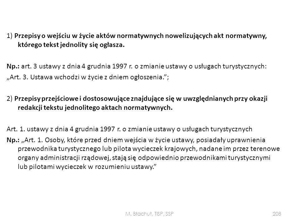 """1) Przepisy o wejściu w życie aktów normatywnych nowelizujących akt normatywny, którego tekst jednolity się ogłasza. Np.: art. 3 ustawy z dnia 4 grudnia 1997 r. o zmianie ustawy o usługach turystycznych: """"Art. 3. Ustawa wchodzi w życie z dniem ogłoszenia. ; 2) Przepisy przejściowe i dostosowujące znajdujące się w uwzględnianych przy okazji redakcji tekstu jednolitego aktach normatywnych. Art. 1. ustawy z dnia 4 grudnia 1997 r. o zmianie ustawy o usługach turystycznych Np.: """"Art. 1. Osoby, które przed dniem wejścia w życie ustawy, posiadały uprawnienia przewodnika turystycznego lub pilota wycieczek krajowych, nadane im przez terenowe organy administracji rządowej, stają się odpowiednio przewodnikami turystycznymi lub pilotami wycieczek w rozumieniu ustawy."""