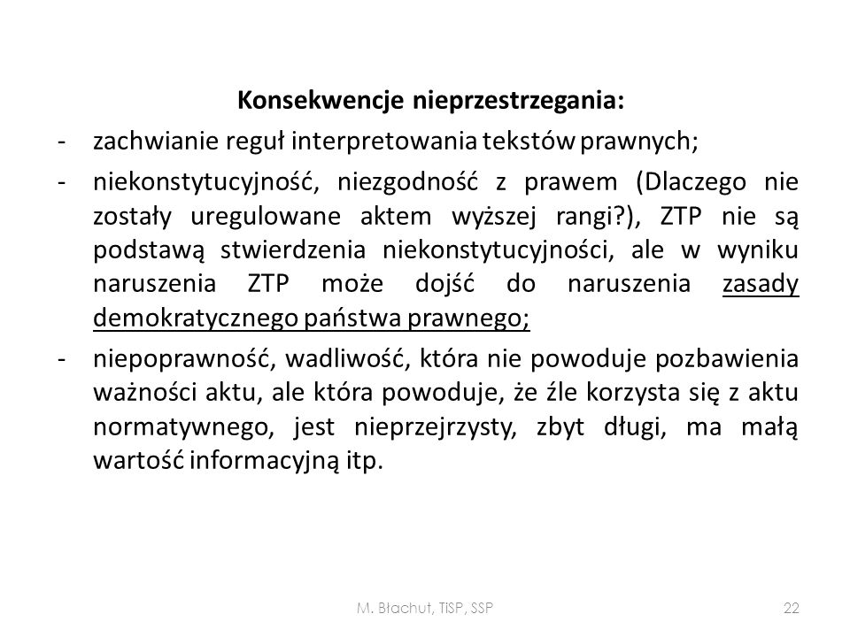 Konsekwencje nieprzestrzegania: - zachwianie reguł interpretowania tekstów prawnych; - niekonstytucyjność, niezgodność z prawem (Dlaczego nie zostały uregulowane aktem wyższej rangi ), ZTP nie są podstawą stwierdzenia niekonstytucyjności, ale w wyniku naruszenia ZTP może dojść do naruszenia zasady demokratycznego państwa prawnego; - niepoprawność, wadliwość, która nie powoduje pozbawienia ważności aktu, ale która powoduje, że źle korzysta się z aktu normatywnego, jest nieprzejrzysty, zbyt długi, ma małą wartość informacyjną itp.