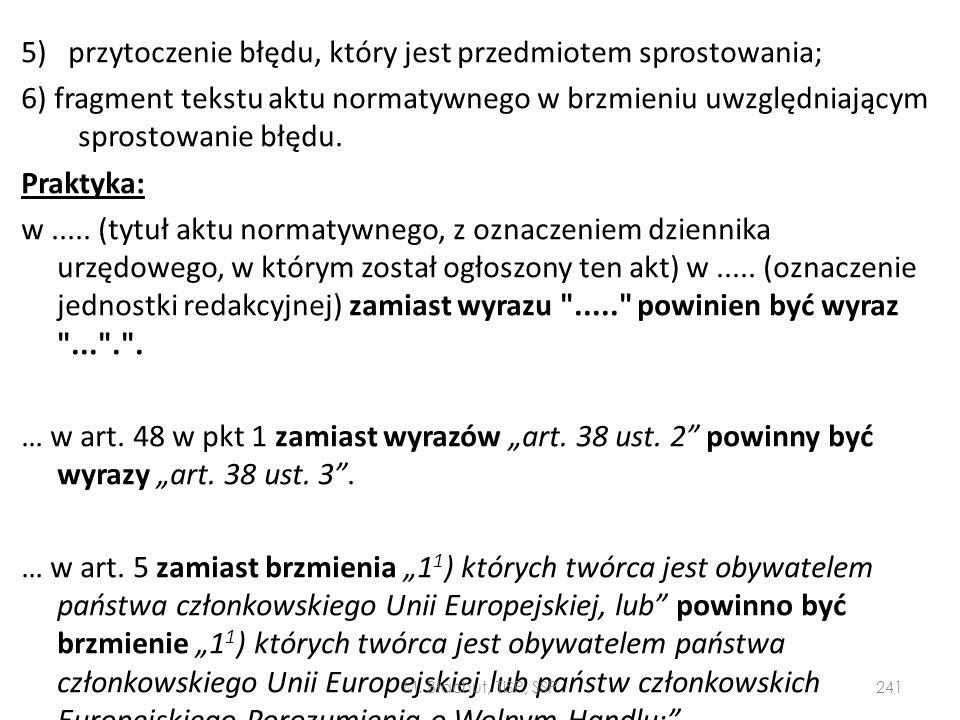 """5) przytoczenie błędu, który jest przedmiotem sprostowania; 6) fragment tekstu aktu normatywnego w brzmieniu uwzględniającym sprostowanie błędu. Praktyka: w ..... (tytuł aktu normatywnego, z oznaczeniem dziennika urzędowego, w którym został ogłoszony ten akt) w ..... (oznaczenie jednostki redakcyjnej) zamiast wyrazu ..... powinien być wyraz ... . . … w art. 48 w pkt 1 zamiast wyrazów """"art. 38 ust. 2 powinny być wyrazy """"art. 38 ust. 3 . … w art. 5 zamiast brzmienia """"11) których twórca jest obywatelem państwa członkowskiego Unii Europejskiej, lub powinno być brzmienie """"11) których twórca jest obywatelem państwa członkowskiego Unii Europejskiej lub państw członkowskich Europejskiego Porozumienia o Wolnym Handlu;"""