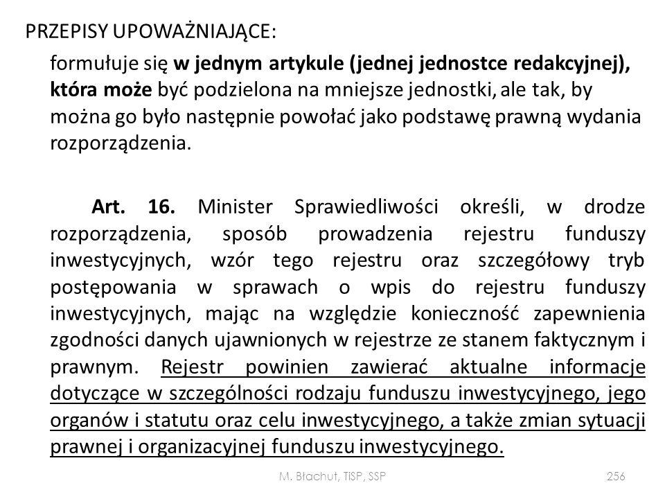 PRZEPISY UPOWAŻNIAJĄCE: formułuje się w jednym artykule (jednej jednostce redakcyjnej), która może być podzielona na mniejsze jednostki, ale tak, by można go było następnie powołać jako podstawę prawną wydania rozporządzenia. Art. 16. Minister Sprawiedliwości określi, w drodze rozporządzenia, sposób prowadzenia rejestru funduszy inwestycyjnych, wzór tego rejestru oraz szczegółowy tryb postępowania w sprawach o wpis do rejestru funduszy inwestycyjnych, mając na względzie konieczność zapewnienia zgodności danych ujawnionych w rejestrze ze stanem faktycznym i prawnym. Rejestr powinien zawierać aktualne informacje dotyczące w szczególności rodzaju funduszu inwestycyjnego, jego organów i statutu oraz celu inwestycyjnego, a także zmian sytuacji prawnej i organizacyjnej funduszu inwestycyjnego.