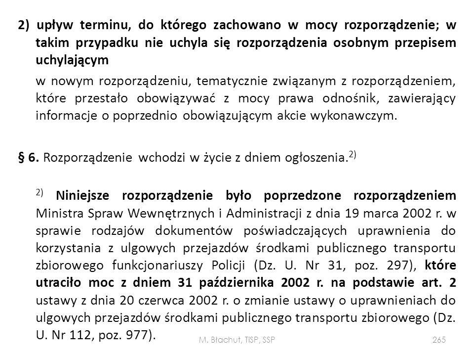 2) upływ terminu, do którego zachowano w mocy rozporządzenie; w takim przypadku nie uchyla się rozporządzenia osobnym przepisem uchylającym w nowym rozporządzeniu, tematycznie związanym z rozporządzeniem, które przestało obowiązywać z mocy prawa odnośnik, zawierający informacje o poprzednio obowiązującym akcie wykonawczym. § 6. Rozporządzenie wchodzi w życie z dniem ogłoszenia.2) 2) Niniejsze rozporządzenie było poprzedzone rozporządzeniem Ministra Spraw Wewnętrznych i Administracji z dnia 19 marca 2002 r. w sprawie rodzajów dokumentów poświadczających uprawnienia do korzystania z ulgowych przejazdów środkami publicznego transportu zbiorowego funkcjonariuszy Policji (Dz. U. Nr 31, poz. 297), które utraciło moc z dniem 31 października 2002 r. na podstawie art. 2 ustawy z dnia 20 czerwca 2002 r. o zmianie ustawy o uprawnieniach do ulgowych przejazdów środkami publicznego transportu zbiorowego (Dz. U. Nr 112, poz. 977).