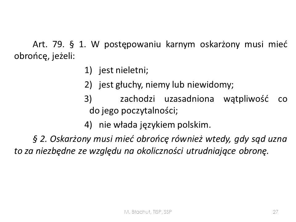 Art. 79. § 1. W postępowaniu karnym oskarżony musi mieć obrońcę, jeżeli: 1) jest nieletni; 2) jest głuchy, niemy lub niewidomy; 3) zachodzi uzasadniona wątpliwość co do jego poczytalności; 4) nie włada językiem polskim. § 2. Oskarżony musi mieć obrońcę również wtedy, gdy sąd uzna to za niezbędne ze względu na okoliczności utrudniające obronę.