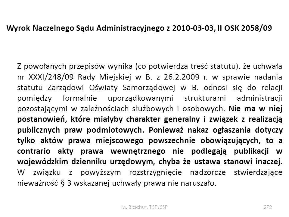 Wyrok Naczelnego Sądu Administracyjnego z 2010-03-03, II OSK 2058/09 Z powołanych przepisów wynika (co potwierdza treść statutu), że uchwała nr XXXI/248/09 Rady Miejskiej w B. z 26.2.2009 r. w sprawie nadania statutu Zarządowi Oświaty Samorządowej w B. odnosi się do relacji pomiędzy formalnie uporządkowanymi strukturami administracji pozostającymi w zależnościach służbowych i osobowych. Nie ma w niej postanowień, które miałyby charakter generalny i związek z realizacją publicznych praw podmiotowych. Ponieważ nakaz ogłaszania dotyczy tylko aktów prawa miejscowego powszechnie obowiązujących, to a contrario akty prawa wewnętrznego nie podlegają publikacji w wojewódzkim dzienniku urzędowym, chyba że ustawa stanowi inaczej. W związku z powyższym rozstrzygnięcie nadzorcze stwierdzające nieważność § 3 wskazanej uchwały prawa nie naruszało.