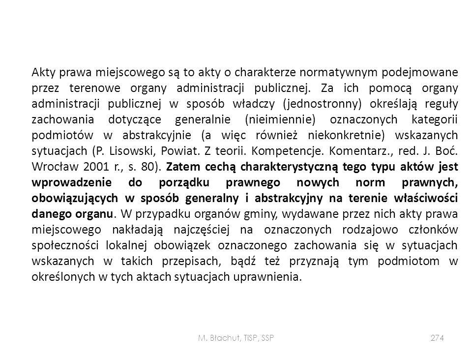 Akty prawa miejscowego są to akty o charakterze normatywnym podejmowane przez terenowe organy administracji publicznej. Za ich pomocą organy administracji publicznej w sposób władczy (jednostronny) określają reguły zachowania dotyczące generalnie (nieimiennie) oznaczonych kategorii podmiotów w abstrakcyjnie (a więc również niekonkretnie) wskazanych sytuacjach (P. Lisowski, Powiat. Z teorii. Kompetencje. Komentarz., red. J. Boć. Wrocław 2001 r., s. 80). Zatem cechą charakterystyczną tego typu aktów jest wprowadzenie do porządku prawnego nowych norm prawnych, obowiązujących w sposób generalny i abstrakcyjny na terenie właściwości danego organu. W przypadku organów gminy, wydawane przez nich akty prawa miejscowego nakładają najczęściej na oznaczonych rodzajowo członków społeczności lokalnej obowiązek oznaczonego zachowania się w sytuacjach wskazanych w takich przepisach, bądź też przyznają tym podmiotom w określonych w tych aktach sytuacjach uprawnienia.