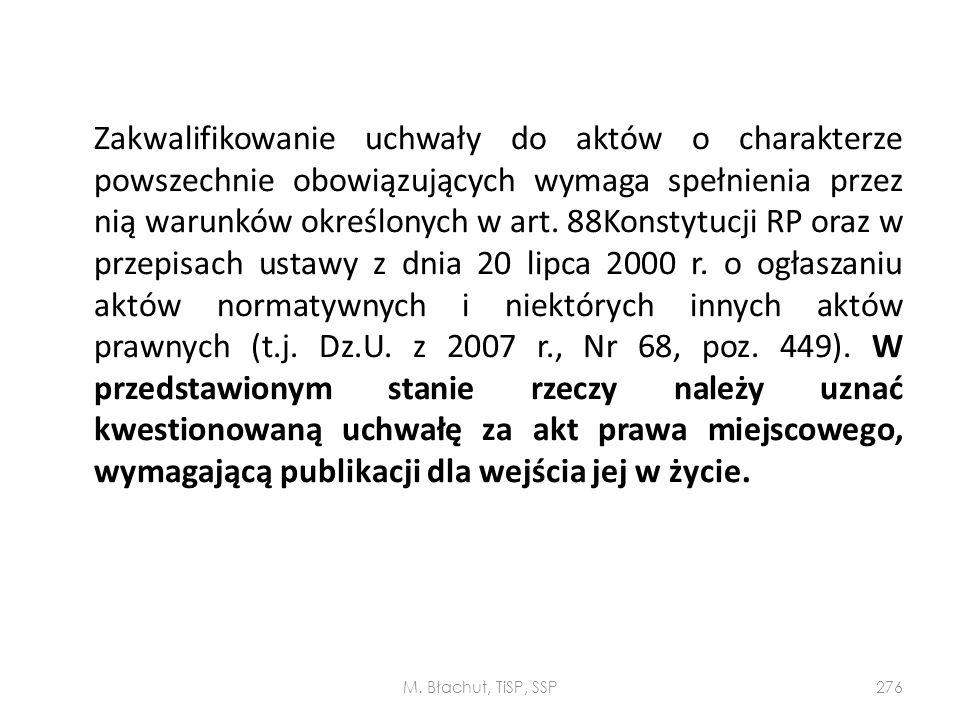 Zakwalifikowanie uchwały do aktów o charakterze powszechnie obowiązujących wymaga spełnienia przez nią warunków określonych w art. 88Konstytucji RP oraz w przepisach ustawy z dnia 20 lipca 2000 r. o ogłaszaniu aktów normatywnych i niektórych innych aktów prawnych (t.j. Dz.U. z 2007 r., Nr 68, poz. 449). W przedstawionym stanie rzeczy należy uznać kwestionowaną uchwałę za akt prawa miejscowego, wymagającą publikacji dla wejścia jej w życie.