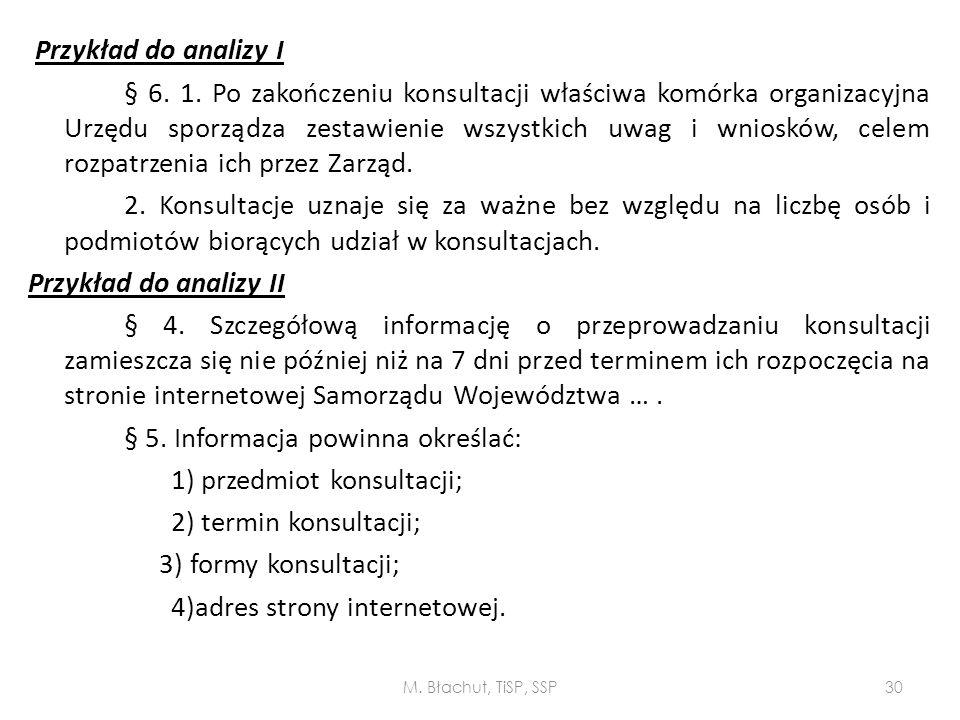 Przykład do analizy I § 6. 1. Po zakończeniu konsultacji właściwa komórka organizacyjna Urzędu sporządza zestawienie wszystkich uwag i wniosków, celem rozpatrzenia ich przez Zarząd. 2. Konsultacje uznaje się za ważne bez względu na liczbę osób i podmiotów biorących udział w konsultacjach. Przykład do analizy II § 4. Szczegółową informację o przeprowadzaniu konsultacji zamieszcza się nie później niż na 7 dni przed terminem ich rozpoczęcia na stronie internetowej Samorządu Województwa … . § 5. Informacja powinna określać: 1) przedmiot konsultacji; 2) termin konsultacji; 3) formy konsultacji; 4)adres strony internetowej.