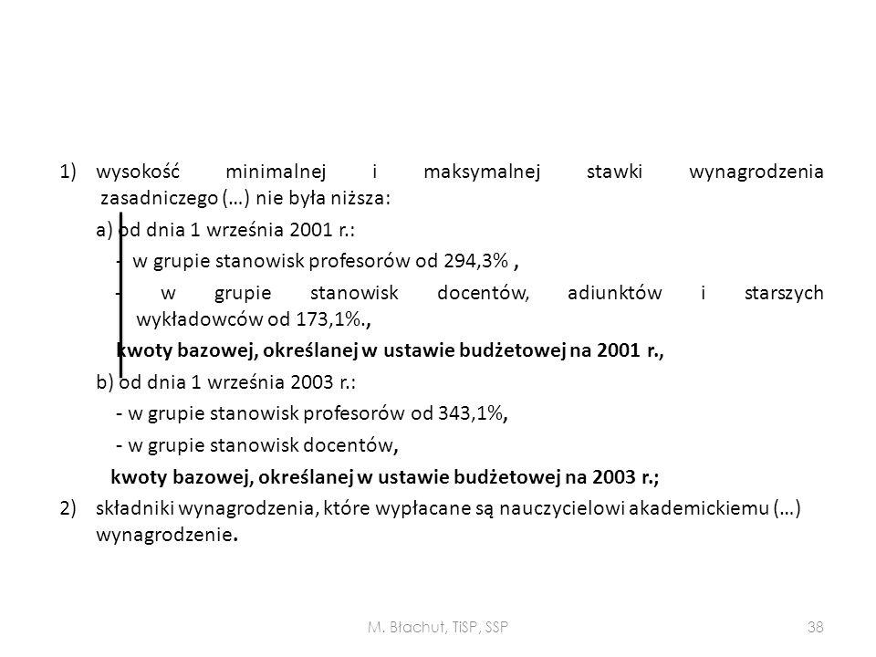 1) wysokość minimalnej i maksymalnej stawki wynagrodzenia zasadniczego (…) nie była niższa: a) od dnia 1 września 2001 r.: - w grupie stanowisk profesorów od 294,3% , - w grupie stanowisk docentów, adiunktów i starszych wykładowców od 173,1%., kwoty bazowej, określanej w ustawie budżetowej na 2001 r., b) od dnia 1 września 2003 r.: - w grupie stanowisk profesorów od 343,1%, - w grupie stanowisk docentów, kwoty bazowej, określanej w ustawie budżetowej na 2003 r.; 2) składniki wynagrodzenia, które wypłacane są nauczycielowi akademickiemu (…) wynagrodzenie.