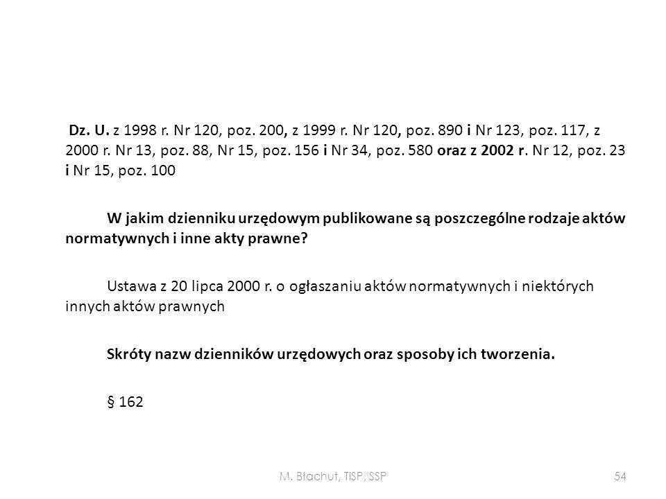 Dz. U. z 1998 r. Nr 120, poz. 200, z 1999 r. Nr 120, poz. 890 i Nr 123, poz. 117, z 2000 r. Nr 13, poz. 88, Nr 15, poz. 156 i Nr 34, poz. 580 oraz z 2002 r. Nr 12, poz. 23 i Nr 15, poz. 100 W jakim dzienniku urzędowym publikowane są poszczególne rodzaje aktów normatywnych i inne akty prawne Ustawa z 20 lipca 2000 r. o ogłaszaniu aktów normatywnych i niektórych innych aktów prawnych Skróty nazw dzienników urzędowych oraz sposoby ich tworzenia. § 162