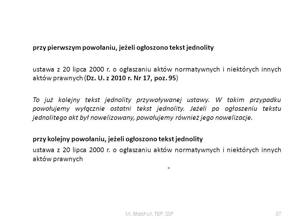przy pierwszym powołaniu, jeżeli ogłoszono tekst jednolity ustawa z 20 lipca 2000 r. o ogłaszaniu aktów normatywnych i niektórych innych aktów prawnych (Dz. U. z 2010 r. Nr 17, poz. 95) To już kolejny tekst jednolity przywoływanej ustawy. W takim przypadku powołujemy wyłącznie ostatni tekst jednolity. Jeżeli po ogłoszeniu tekstu jednolitego akt był nowelizowany, powołujemy również jego nowelizacje. przy kolejny powołaniu, jeżeli ogłoszono tekst jednolity ustawa z 20 lipca 2000 r. o ogłaszaniu aktów normatywnych i niektórych innych aktów prawnych -