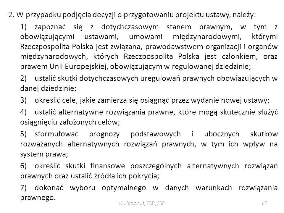 2. W przypadku podjęcia decyzji o przygotowaniu projektu ustawy, należy: 1) zapoznać się z dotychczasowym stanem prawnym, w tym z obowiązującymi ustawami, umowami międzynarodowymi, którymi Rzeczpospolita Polska jest związana, prawodawstwem organizacji i organów międzynarodowych, których Rzeczpospolita Polska jest członkiem, oraz prawem Unii Europejskiej, obowiązującym w regulowanej dziedzinie; 2) ustalić skutki dotychczasowych uregulowań prawnych obowiązujących w danej dziedzinie; 3) określić cele, jakie zamierza się osiągnąć przez wydanie nowej ustawy; 4) ustalić alternatywne rozwiązania prawne, które mogą skutecznie służyć osiągnięciu założonych celów; 5) sformułować prognozy podstawowych i ubocznych skutków rozważanych alternatywnych rozwiązań prawnych, w tym ich wpływ na system prawa; 6) określić skutki finansowe poszczególnych alternatywnych rozwiązań prawnych oraz ustalić źródła ich pokrycia; 7) dokonać wyboru optymalnego w danych warunkach rozwiązania prawnego.