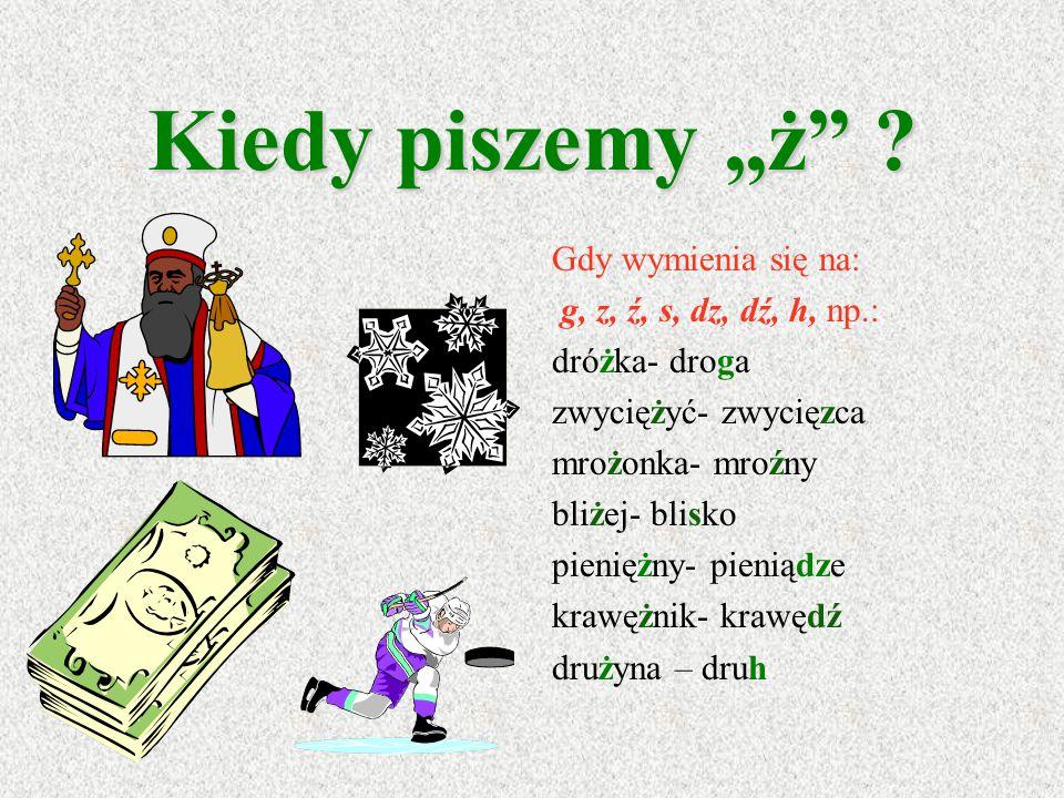 """Kiedy piszemy """"ż Gdy wymienia się na: g, z, ź, s, dz, dź, h, np.:"""