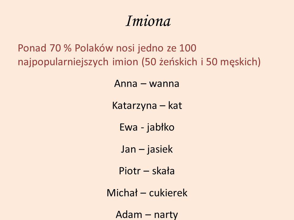 Imiona Ponad 70 % Polaków nosi jedno ze 100 najpopularniejszych imion (50 żeńskich i 50 męskich) Anna – wanna.