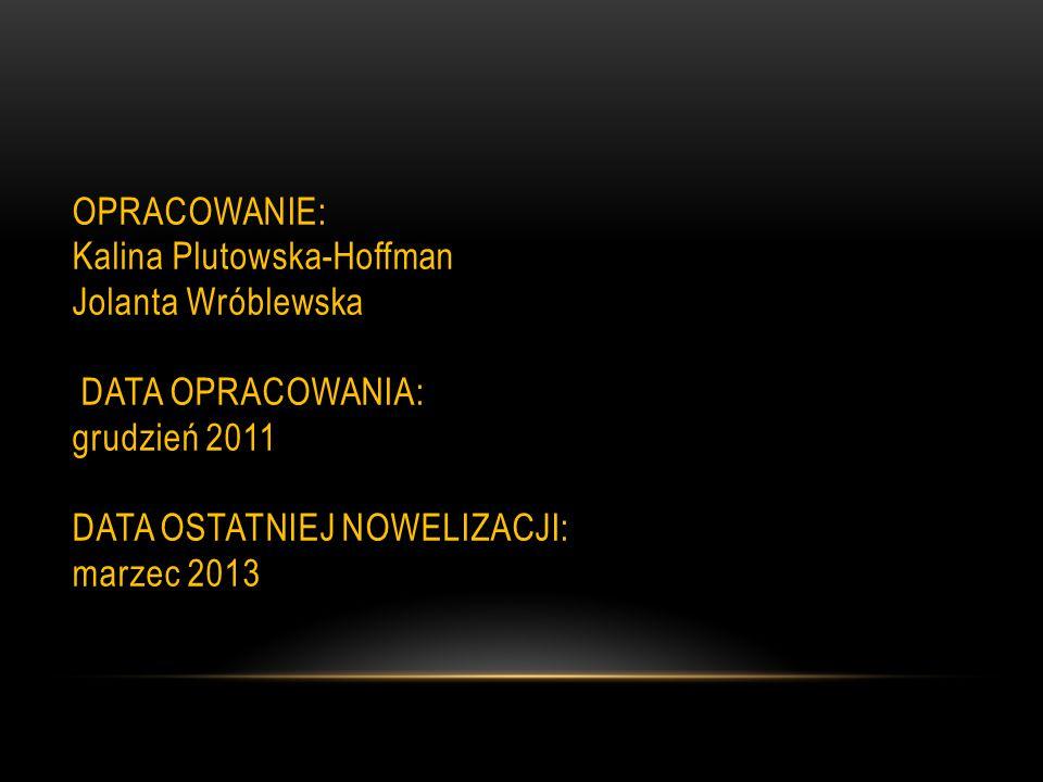 OPRACOWANIE: Kalina Plutowska-Hoffman Jolanta Wróblewska DATA OPRACOWANIA: grudzień 2011 DATA OSTATNIEJ NOWELIZACJI: marzec 2013