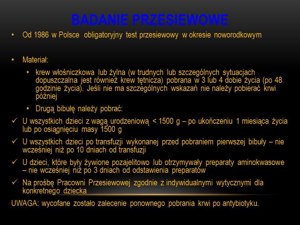 BADANIE PRZESIEWOWE Od 1986 w Polsce obligatoryjny test przesiewowy w okresie noworodkowym. Materiał: