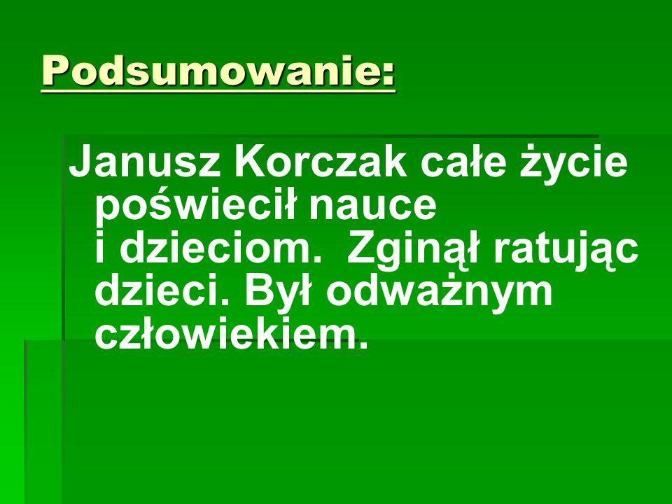 Podsumowanie: Janusz Korczak całe życie poświecił nauce i dzieciom.