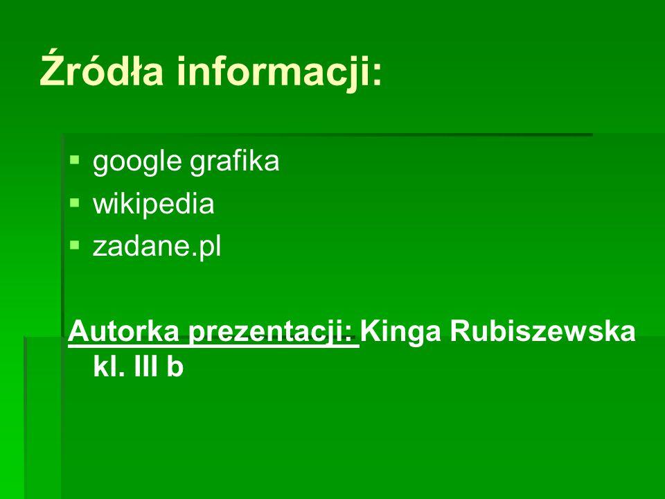 Źródła informacji: google grafika wikipedia zadane.pl