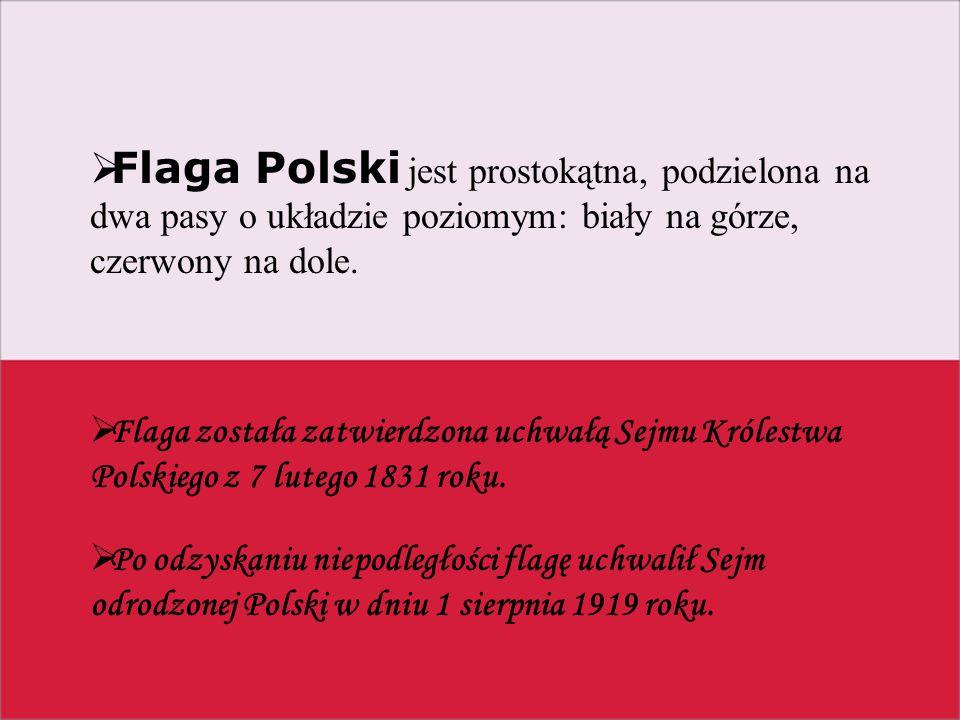Flaga Polski jest prostokątna, podzielona na dwa pasy o układzie poziomym: biały na górze, czerwony na dole.