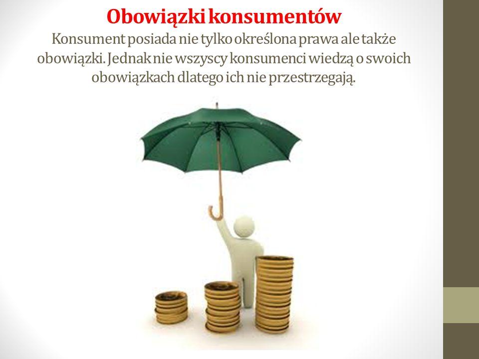 Obowiązki konsumentów Konsument posiada nie tylko określona prawa ale także obowiązki.