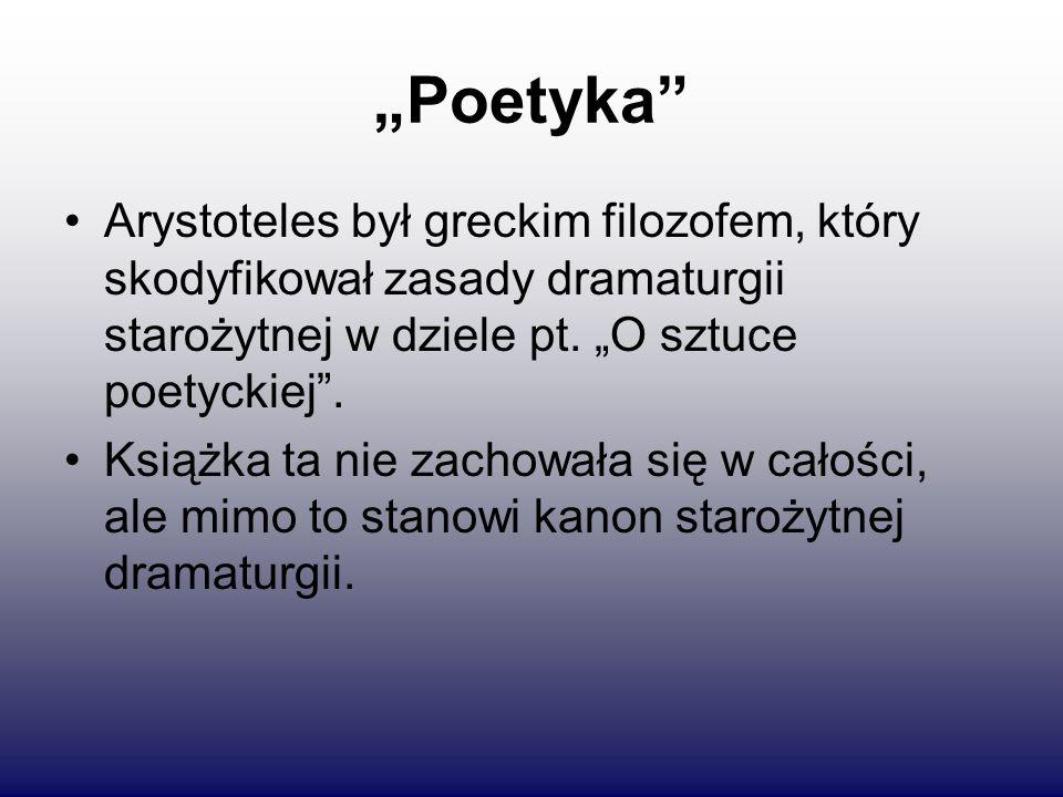 """""""Poetyka Arystoteles był greckim filozofem, który skodyfikował zasady dramaturgii starożytnej w dziele pt. """"O sztuce poetyckiej ."""