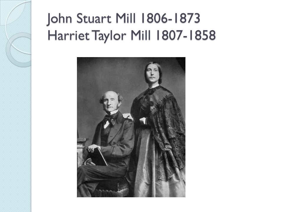 John Stuart Mill 1806-1873 Harriet Taylor Mill 1807-1858