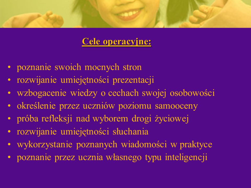 Cele operacyjne: poznanie swoich mocnych stron. rozwijanie umiejętności prezentacji. wzbogacenie wiedzy o cechach swojej osobowości.
