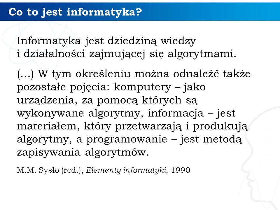 Co to jest informatyka Informatyka jest dziedziną wiedzy i działalności zajmującej się algorytmami.
