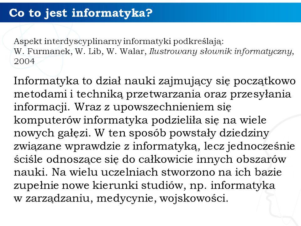 Co to jest informatyka Aspekt interdyscyplinarny informatyki podkreślają: W. Furmanek, W. Lib, W. Walar, Ilustrowany słownik informatyczny, 2004.