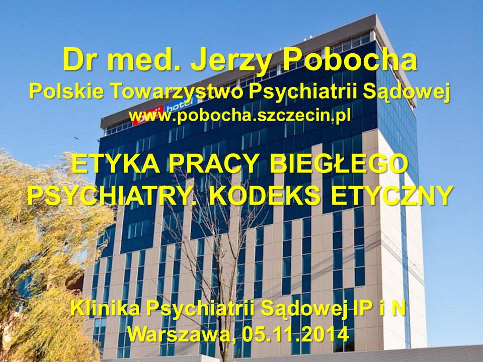 Dr med. Jerzy Pobocha ETYKA PRACY BIEGŁEGO PSYCHIATRY. KODEKS ETYCZNY