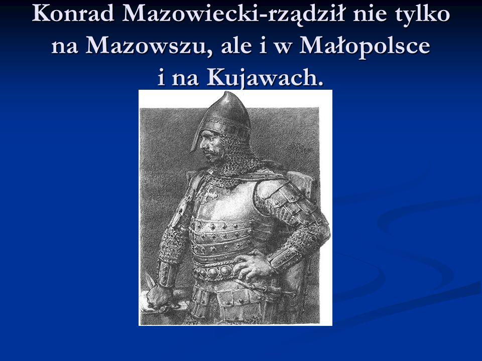 Konrad Mazowiecki-rządził nie tylko na Mazowszu, ale i w Małopolsce i na Kujawach.
